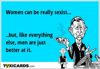Women can be really sexist... ..but, like everything else, men are just better at it.