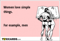 Women love simple things. For example, men
