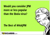 Would you consider JPM more or less popular than the Ebola virus? The Best of #AskJPM