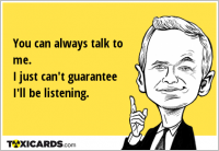 You can always talk to me. I just can't guarantee I'll be listening.