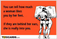 You can tell how much a woman likes you by her feet. If they are behind her ears, she is really into you.
