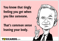 You know that tingly feeling you get when you like someone. That's common sense leaving your body.