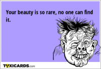 Your beauty is so rare, no one can find it.