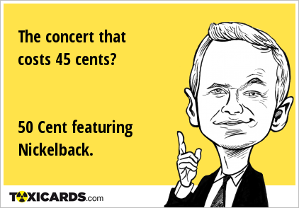 The concert that costs 45 cents? 50 Cent featuring Nickelback.