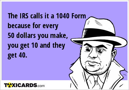 The IRS calls it a 1040 Form because for every 50 dollars you make, you get 10 and they get 40.