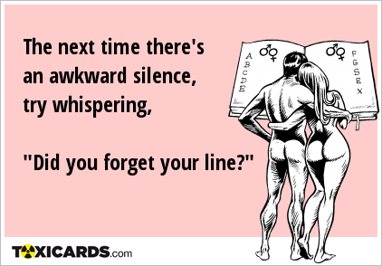 "The next time there's an awkward silence, try whispering, ""Did you forget your line?"""