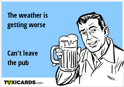 The weather is getting worse Can't leave the pub