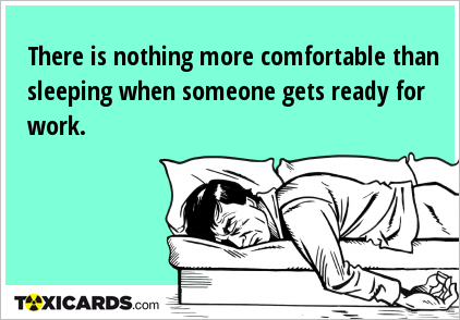There is nothing more comfortable than sleeping when someone gets ready for work.