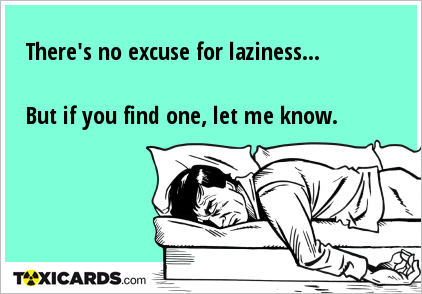 There's no excuse for laziness... But if you find one, let me know.