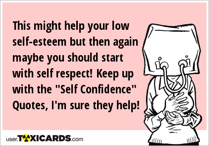 This Might Help Your Low Self Esteem But Then Again Maybe You Should