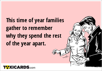 This time of year families gather to remember why they spend the rest of the year apart.