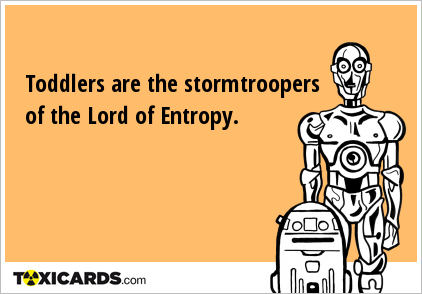Toddlers are the stormtroopers of the Lord of Entropy.