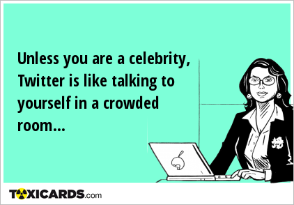 Unless you are a celebrity, Twitter is like talking to yourself in a crowded room...