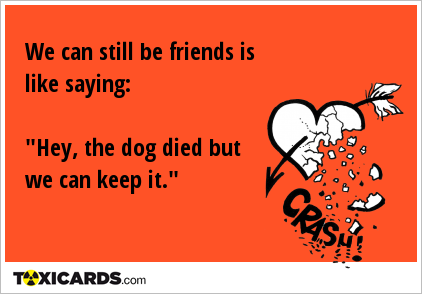 "We can still be friends is like saying: ""Hey, the dog died but we can keep it."""