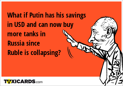 What if Putin has his savings in USD and can now buy more tanks in Russia since Ruble is collapsing?