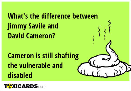 What's the difference between Jimmy Savile and David Cameron? Cameron is still shafting the vulnerable and disabled