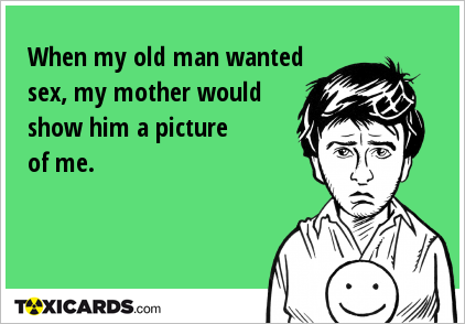 When my old man wanted sex, my mother would show him a picture of me.