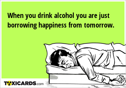 When you drink alcohol you are just borrowing happiness from tomorrow.