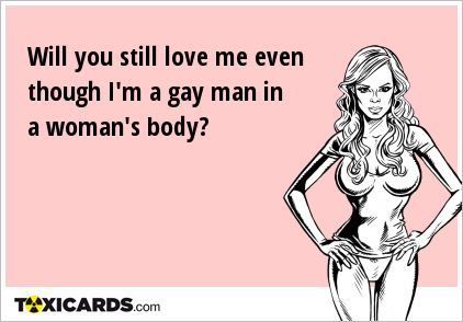 Will you still love me even though I'm a gay man in a woman's body?