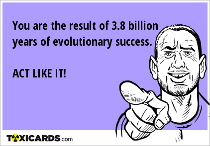 You are the result of 3.8 billion years of evolutionary success. ACT LIKE IT!